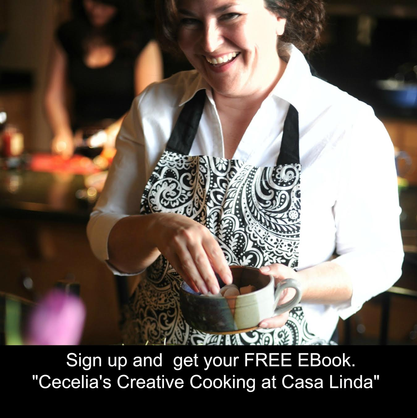 "Cecelia Dardanes, sign up for my weekly email and receive a copy of my EBook, ""Creative Cooking with Cecelia at Casa Linda"""